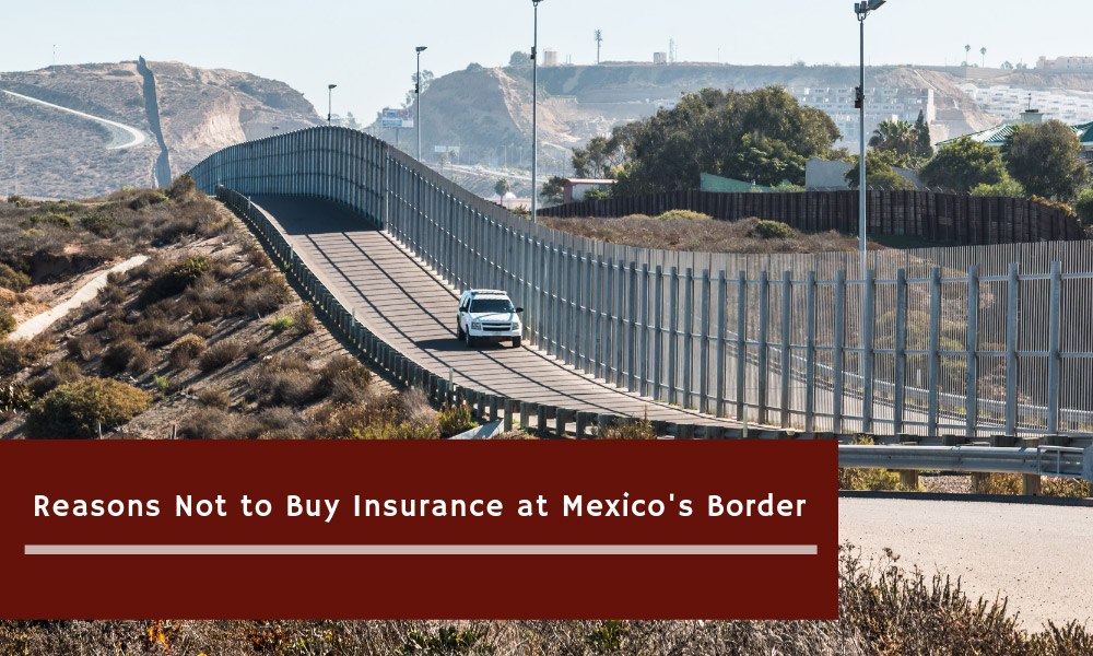 Reasons Not to Buy Insurance at Mexico's Border